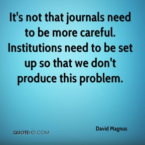 David Magnus - It's not that journals need to be more careful. Institutions need to be set up so that we don't produce this problem.