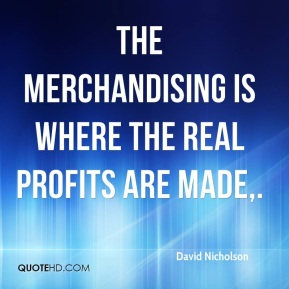 David Nicholson - The merchandising is where the real profits are made.