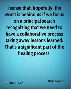 I sense that, hopefully, the worst is behind us if we focus on a principal search recognizing that we need to have a collaborative process taking away lessons learned. That's a significant part of the healing process.