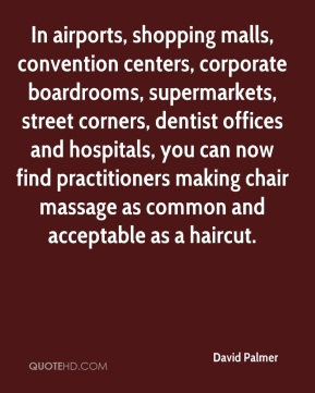 In airports, shopping malls, convention centers, corporate boardrooms, supermarkets, street corners, dentist offices and hospitals, you can now find practitioners making chair massage as common and acceptable as a haircut.