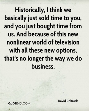Historically, I think we basically just sold time to you, and you just bought time from us. And because of this new nonlinear world of television with all these new options, that's no longer the way we do business.