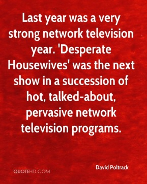 Last year was a very strong network television year. 'Desperate Housewives' was the next show in a succession of hot, talked-about, pervasive network television programs.
