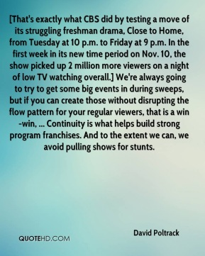 [That's exactly what CBS did by testing a move of its struggling freshman drama, Close to Home, from Tuesday at 10 p.m. to Friday at 9 p.m. In the first week in its new time period on Nov. 10, the show picked up 2 million more viewers on a night of low TV watching overall.] We're always going to try to get some big events in during sweeps, but if you can create those without disrupting the flow pattern for your regular viewers, that is a win-win, ... Continuity is what helps build strong program franchises. And to the extent we can, we avoid pulling shows for stunts.