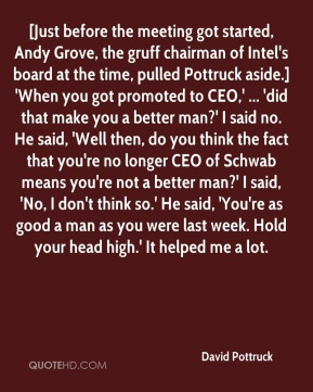 David Pottruck - [Just before the meeting got started, Andy Grove, the gruff chairman of Intel's board at the time, pulled Pottruck aside.] 'When you got promoted to CEO,' ... 'did that make you a better man?' I said no. He said, 'Well then, do you think the fact that you're no longer CEO of Schwab means you're not a better man?' I said, 'No, I don't think so.' He said, 'You're as good a man as you were last week. Hold your head high.' It helped me a lot.
