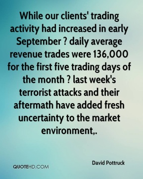 David Pottruck - While our clients' trading activity had increased in early September ? daily average revenue trades were 136,000 for the first five trading days of the month ? last week's terrorist attacks and their aftermath have added fresh uncertainty to the market environment.
