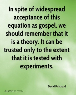 David Pritchard - In spite of widespread acceptance of this equation as gospel, we should remember that it is a theory. It can be trusted only to the extent that it is tested with experiments.