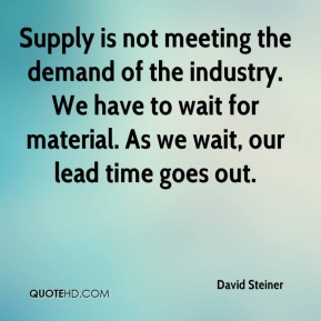 David Steiner - Supply is not meeting the demand of the industry. We have to wait for material. As we wait, our lead time goes out.