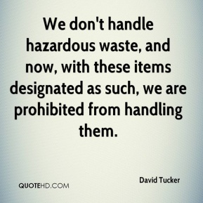 David Tucker - We don't handle hazardous waste, and now, with these items designated as such, we are prohibited from handling them.