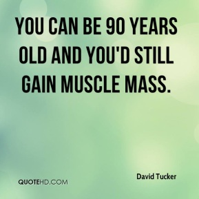 David Tucker - You can be 90 years old and you'd still gain muscle mass.