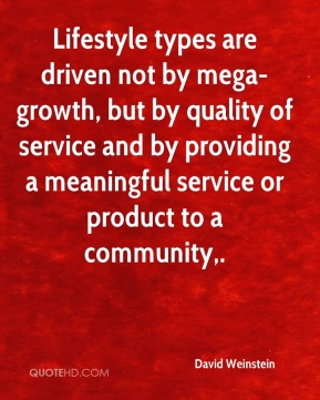 David Weinstein - Lifestyle types are driven not by mega-growth, but by quality of service and by providing a meaningful service or product to a community.