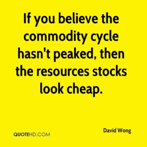 David Wong - If you believe the commodity cycle hasn't peaked, then the resources stocks look cheap.