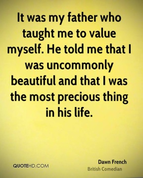 Dawn French - It was my father who taught me to value myself. He told me that I was uncommonly beautiful and that I was the most precious thing in his life.