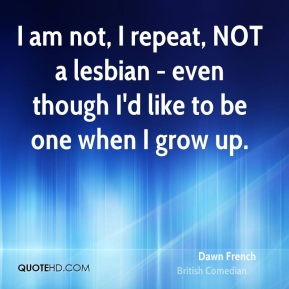 I am not, I repeat, NOT a lesbian - even though I'd like to be one when I grow up.