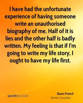 I have had the unfortunate experience of having someone write an unauthorised biography of me. Half of it is lies and the other half is badly written. My feeling is that if I'm going to write my life story, I ought to have my life first.