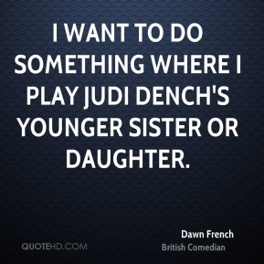 I want to do something where I play Judi Dench's younger sister or daughter.
