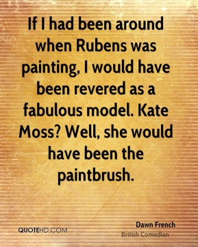 Dawn French - If I had been around when Rubens was painting, I would have been revered as a fabulous model. Kate Moss? Well, she would have been the paintbrush.