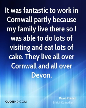 Dawn French - It was fantastic to work in Cornwall partly because my family live there so I was able to do lots of visiting and eat lots of cake. They live all over Cornwall and all over Devon.