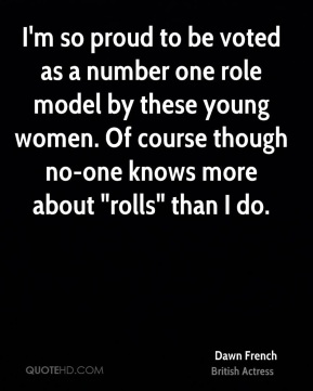 """Dawn French - I'm so proud to be voted as a number one role model by these young women. Of course though no-one knows more about """"rolls"""" than I do."""