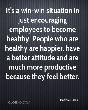 Debbie Davis - It's a win-win situation in just encouraging employees to become healthy. People who are healthy are happier, have a better attitude and are much more productive because they feel better.