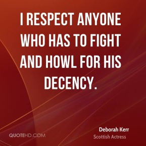 Deborah Kerr - I respect anyone who has to fight and howl for his decency.