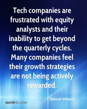 Deborah Williams - Tech companies are frustrated with equity analysts and their inability to get beyond the quarterly cycles. Many companies feel their growth strategies are not being actively rewarded.