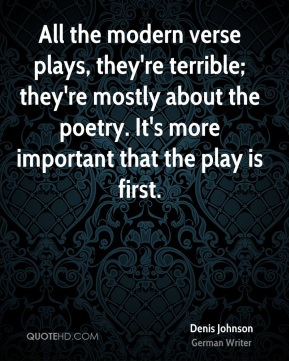 All the modern verse plays, they're terrible; they're mostly about the poetry. It's more important that the play is first.
