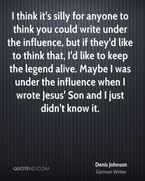 Denis Johnson - I think it's silly for anyone to think you could write under the influence, but if they'd like to think that, I'd like to keep the legend alive. Maybe I was under the influence when I wrote Jesus' Son and I just didn't know it.