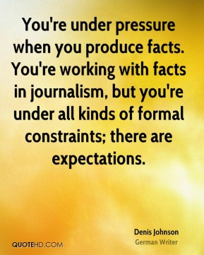 You're under pressure when you produce facts. You're working with facts in journalism, but you're under all kinds of formal constraints; there are expectations.