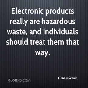 Dennis Schain - Electronic products really are hazardous waste, and individuals should treat them that way.