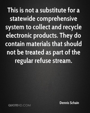 Dennis Schain - This is not a substitute for a statewide comprehensive system to collect and recycle electronic products. They do contain materials that should not be treated as part of the regular refuse stream.