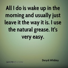 All I do is wake up in the morning and usually just leave it the way it is. I use the natural grease. It's very easy.