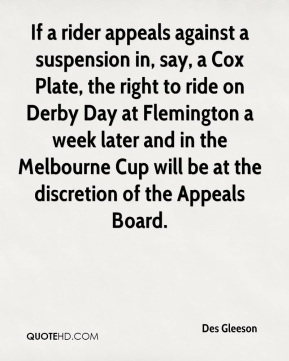 Des Gleeson - If a rider appeals against a suspension in, say, a Cox Plate, the right to ride on Derby Day at Flemington a week later and in the Melbourne Cup will be at the discretion of the Appeals Board.