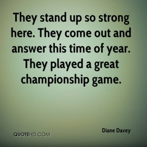 Diane Davey - They stand up so strong here. They come out and answer this time of year. They played a great championship game.