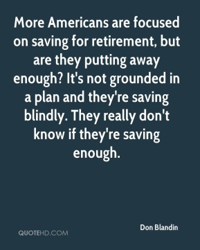 Don Blandin - More Americans are focused on saving for retirement, but are they putting away enough? It's not grounded in a plan and they're saving blindly. They really don't know if they're saving enough.