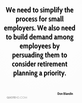 Don Blandin - We need to simplify the process for small employers. We also need to build demand among employees by persuading them to consider retirement planning a priority.