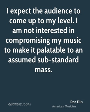 I expect the audience to come up to my level. I am not interested in compromising my music to make it palatable to an assumed sub-standard mass.