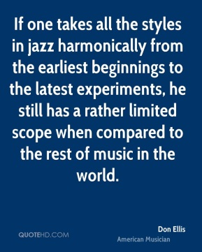 If one takes all the styles in jazz harmonically from the earliest beginnings to the latest experiments, he still has a rather limited scope when compared to the rest of music in the world.