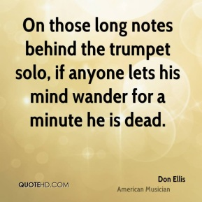 Don Ellis - On those long notes behind the trumpet solo, if anyone lets his mind wander for a minute he is dead.