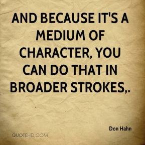 Don Hahn - And because it's a medium of character, you can do that in broader strokes.