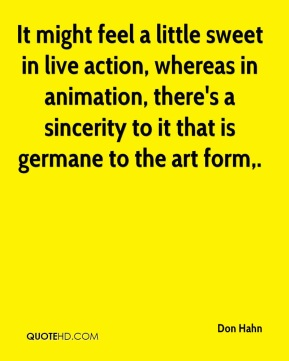 Don Hahn - It might feel a little sweet in live action, whereas in animation, there's a sincerity to it that is germane to the art form.