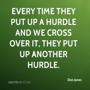 Don Jones - Every time they put up a hurdle and we cross over it, they put up another hurdle.
