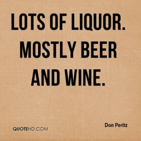 Don Peritz - Lots of liquor. Mostly beer and wine.