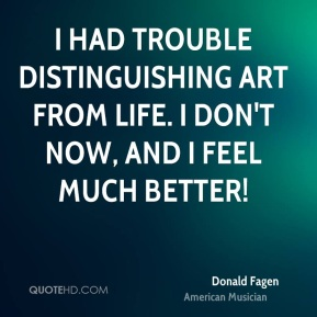 I had trouble distinguishing art from life. I don't now, and I feel much better!