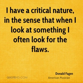 I have a critical nature, in the sense that when I look at something I often look for the flaws.