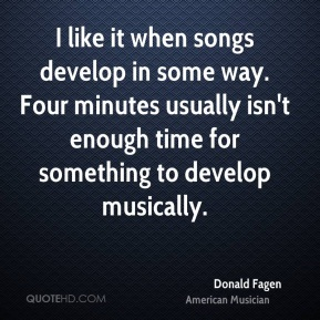 Donald Fagen - I like it when songs develop in some way. Four minutes usually isn't enough time for something to develop musically.
