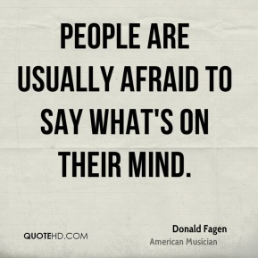 People are usually afraid to say what's on their mind.
