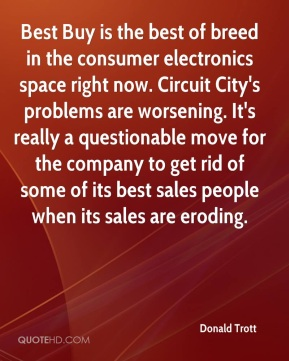 Donald Trott - Best Buy is the best of breed in the consumer electronics space right now. Circuit City's problems are worsening. It's really a questionable move for the company to get rid of some of its best sales people when its sales are eroding.