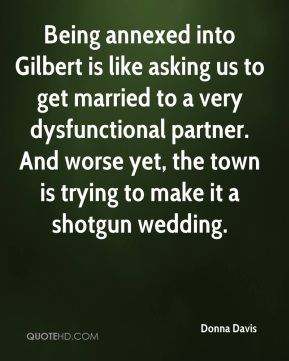 Donna Davis - Being annexed into Gilbert is like asking us to get married to a very dysfunctional partner. And worse yet, the town is trying to make it a shotgun wedding.
