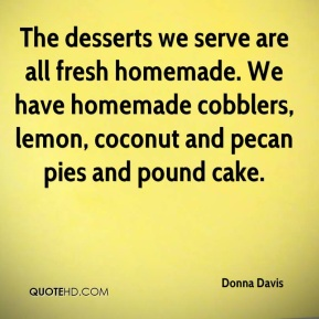 Donna Davis - The desserts we serve are all fresh homemade. We have homemade cobblers, lemon, coconut and pecan pies and pound cake.