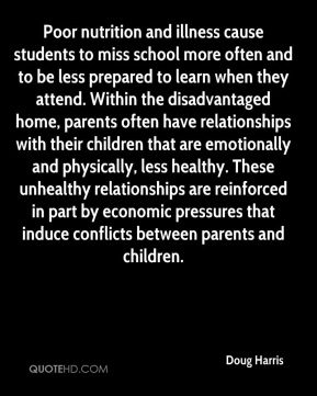 Doug Harris - Poor nutrition and illness cause students to miss school more often and to be less prepared to learn when they attend. Within the disadvantaged home, parents often have relationships with their children that are emotionally and physically, less healthy. These unhealthy relationships are reinforced in part by economic pressures that induce conflicts between parents and children.